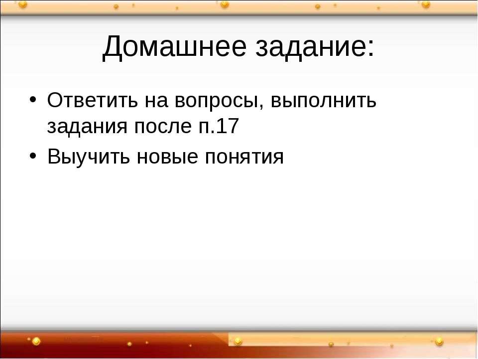Домашнее задание: Ответить на вопросы, выполнить задания после п.17 Выучить н...