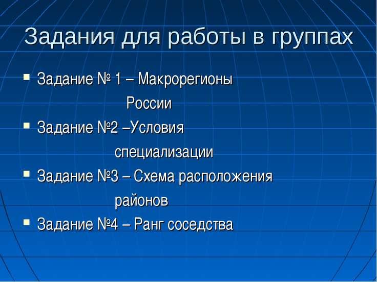 Задания для работы в группах Задание № 1 – Макрорегионы России Задание №2 –Ус...