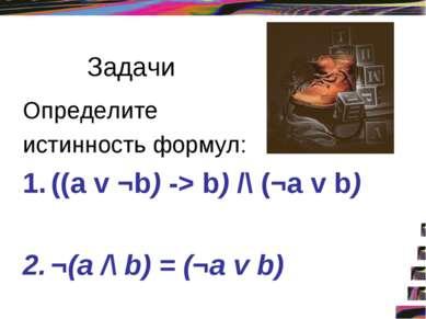 Задачи Определите истинность формул: ((a v ¬b) -> b) /\ (¬а v b) ¬(а /\ b) = ...