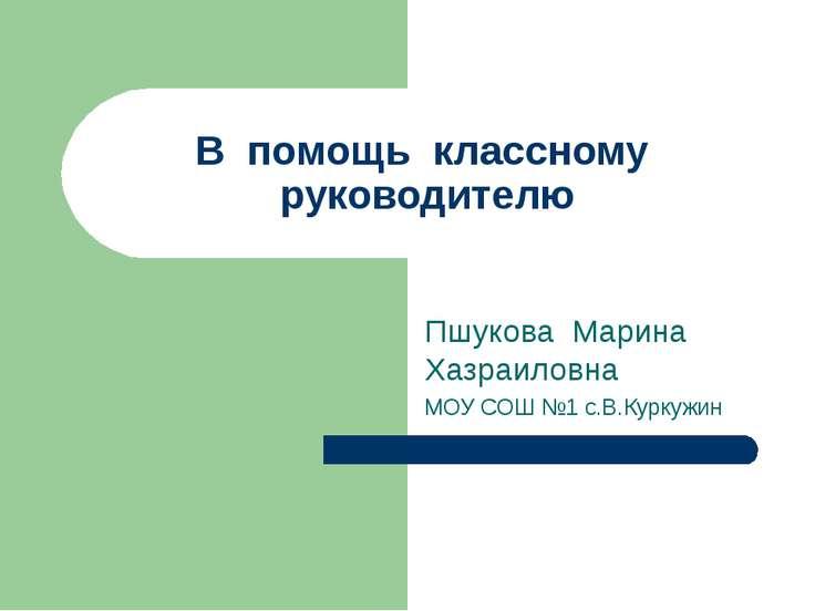 В помощь классному руководителю Пшукова Марина Хазраиловна МОУ СОШ №1 с.В.Кур...
