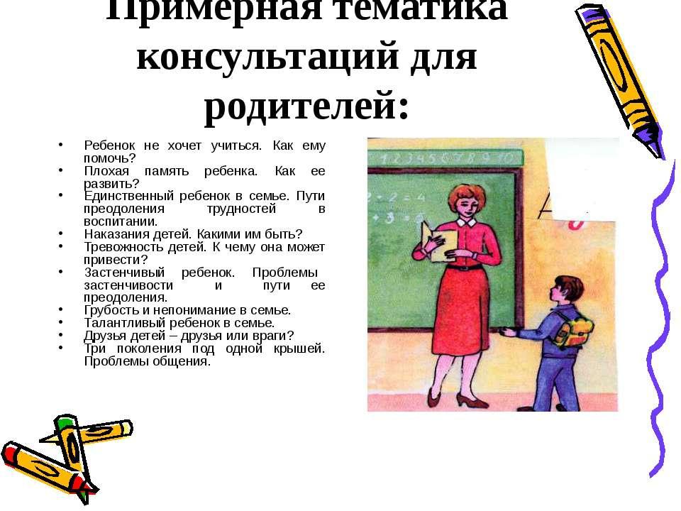 Примерная тематика консультаций для родителей: Ребенок не хочет учиться. Как ...