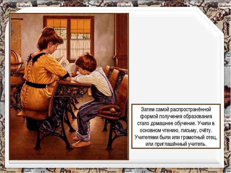 Затем самой распространённой формой получения образования стало домашнее обуч...