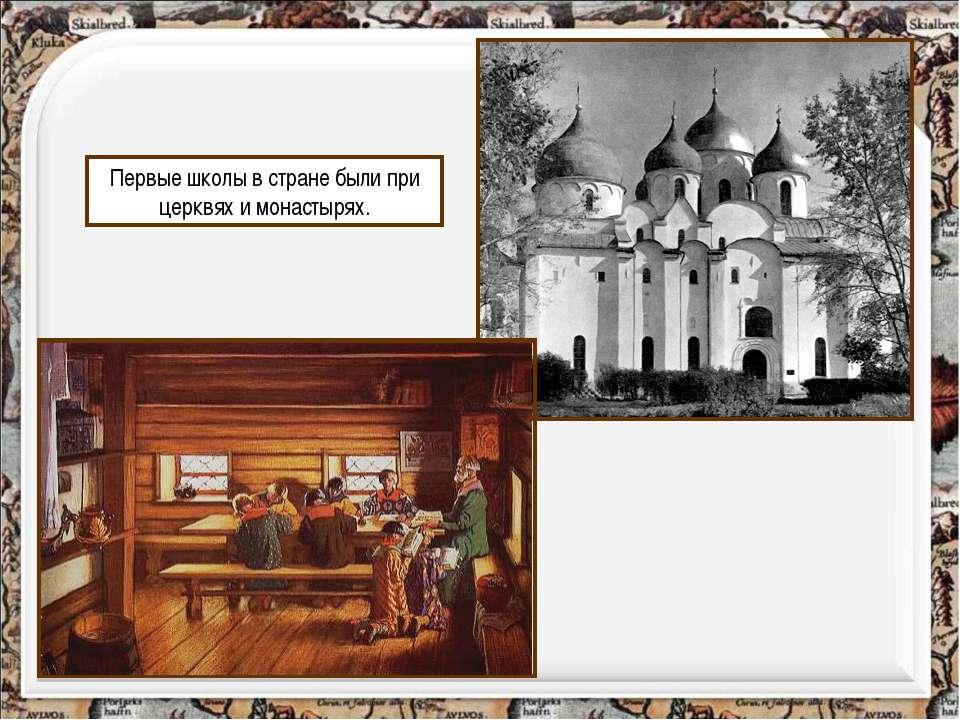 Первые школы в стране были при церквях и монастырях. http://aida.ucoz.ru