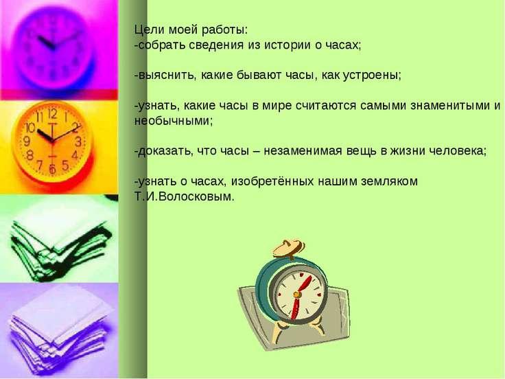 Цели моей работы: -собрать сведения из истории о часах; -выяснить, какие быва...