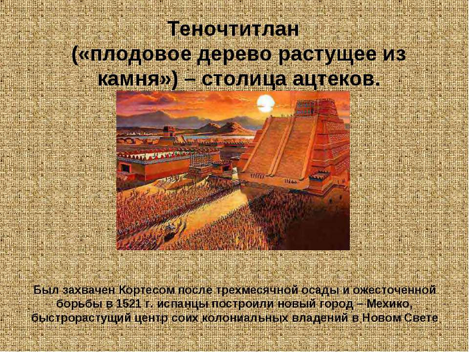 Теночтитлан («плодовое дерево растущее из камня») – столица ацтеков. Был захв...