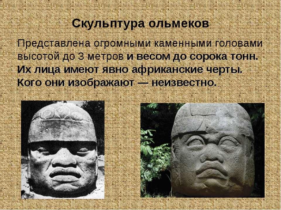 Скульптура ольмеков Представлена огромными каменными головами высотой до 3 ме...