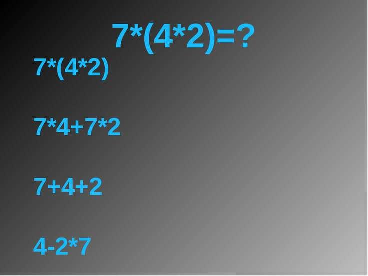 7*(4*2)=? 7*(4*2) 7*4+7*2 7+4+2 4-2*7