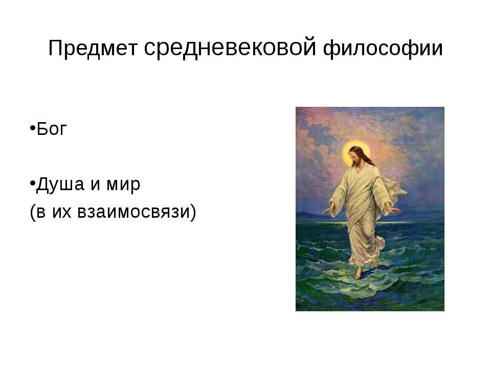 Предмет средневековой философии Бог Душа и мир (в их взаимосвязи)