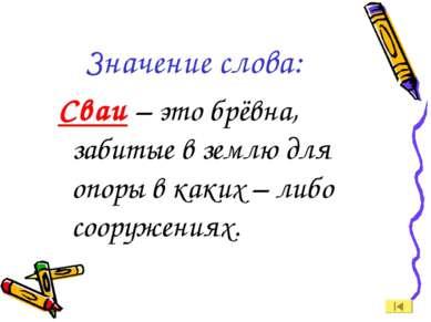 Значение слова: Сваи – это брёвна, забитые в землю для опоры в каких – либо с...