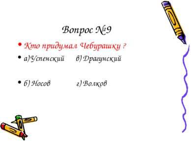 Вопрос № 9 Кто придумал Чебурашку ? а) Успенский в) Драгунский б) Носов г) Во...