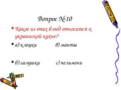 Вопрос № 10 Какое из этих блюд относится к украинской кухне? а) клецки в) ман...
