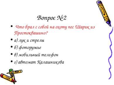 Вопрос № 2 Что брал с собой на охоту пес Шарик из Простоквашино? а) лук и стр...