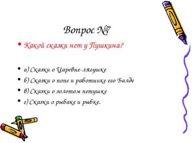 Вопрос №7 Какой сказки нет у Пушкина? а) Сказки о Царевне-лягушке б) Сказки о...