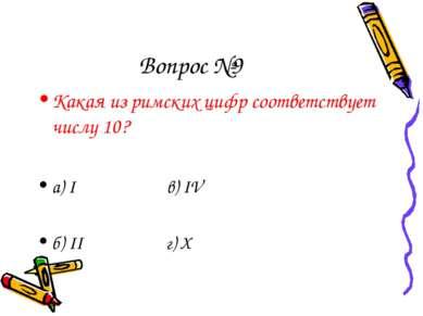 Вопрос №9 Какая из римских цифр соответствует числу 10? а) I в) IV б) II г) X