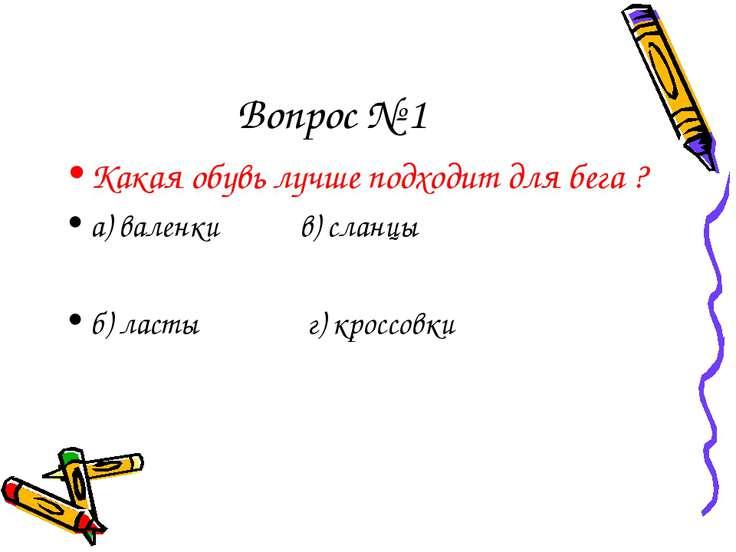 Вопрос № 1 Какая обувь лучше подходит для бега ? а) валенки в) сланцы б) ласт...