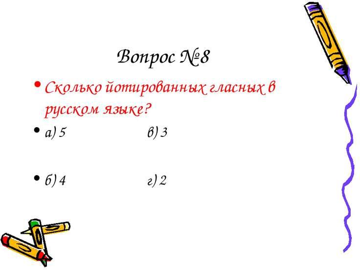 Вопрос № 8 Сколько йотированных гласных в русском языке? а) 5 в) 3 б) 4 г) 2