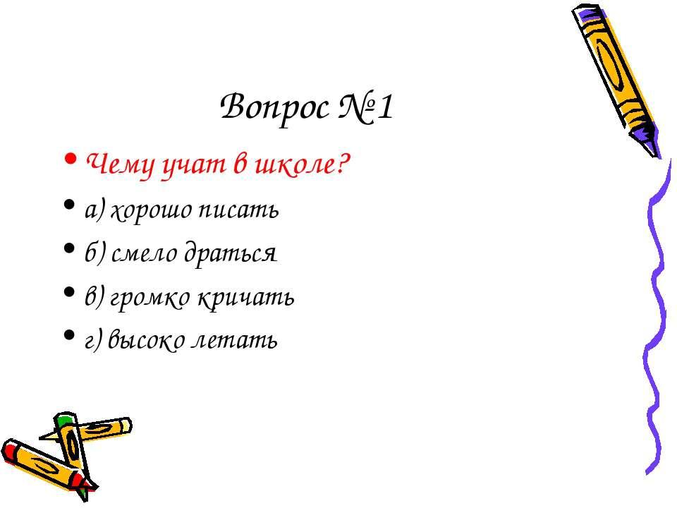 Вопрос № 1 Чему учат в школе? а) хорошо писать б) смело драться в) громко кри...