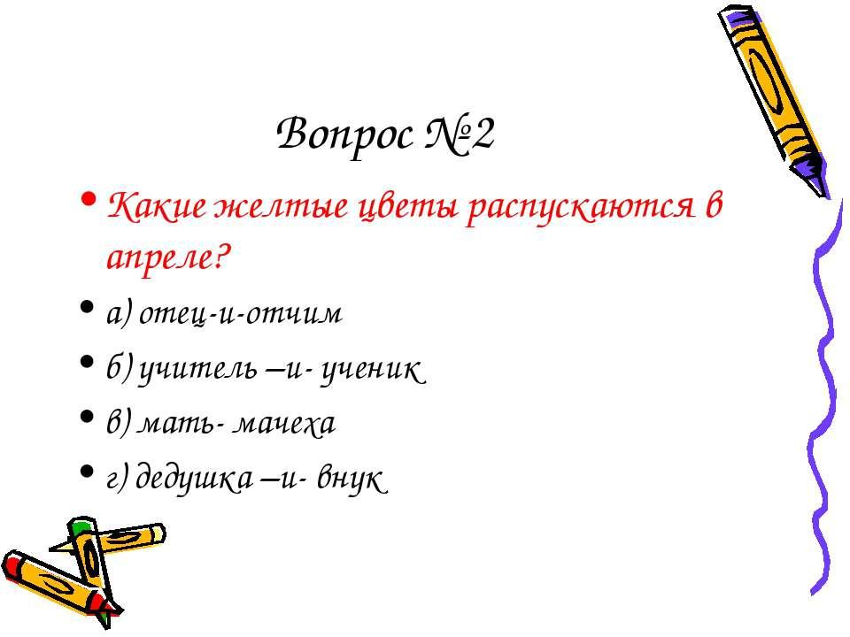 Вопрос № 2 Какие желтые цветы распускаются в апреле? а) отец-и-отчим б) учите...
