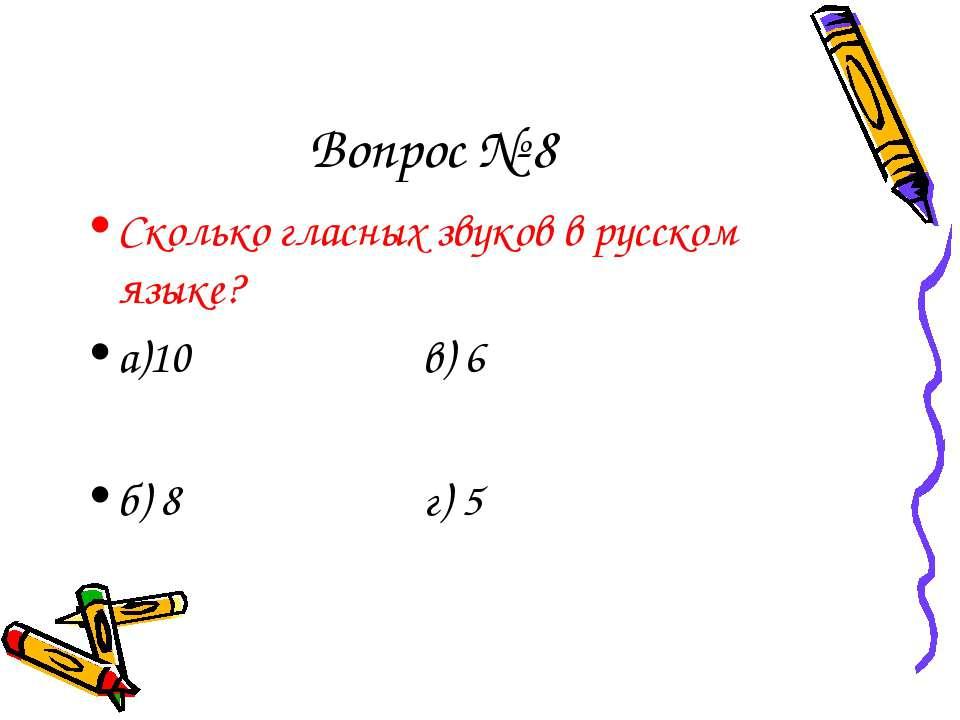 Вопрос № 8 Сколько гласных звуков в русском языке? а)10 в) 6 б) 8 г) 5