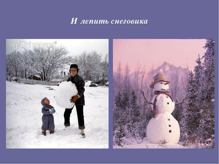 И лепить снеговика