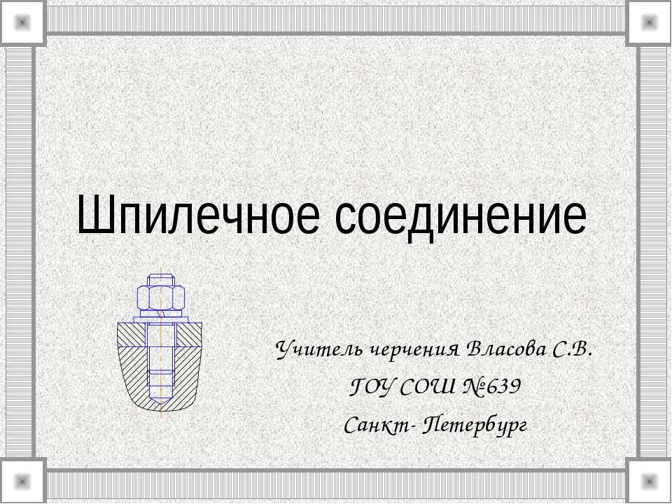 Шпилечное соединение Учитель черчения Власова С.В. ГОУ СОШ № 639 Санкт- Петер...