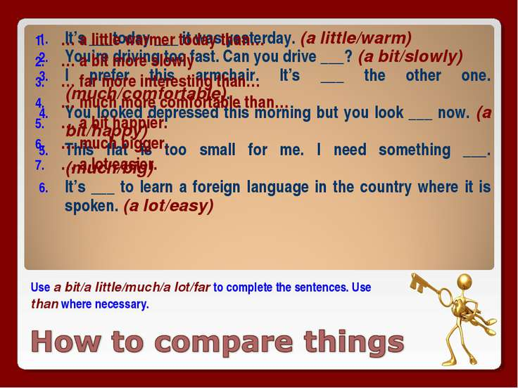 Use a bit/a little/much/a lot/far to complete the sentences. Use than where n...