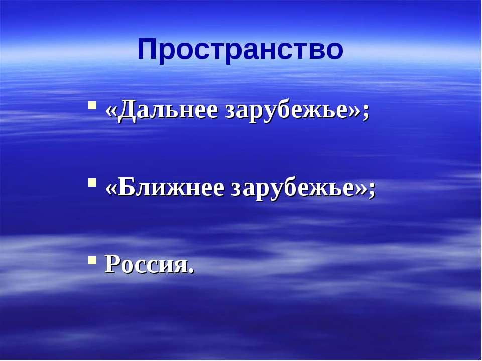 Пространство «Дальнее зарубежье»; «Ближнее зарубежье»; Россия.