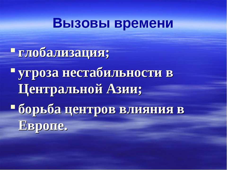 Вызовы времени глобализация; угроза нестабильности в Центральной Азии; борьба...