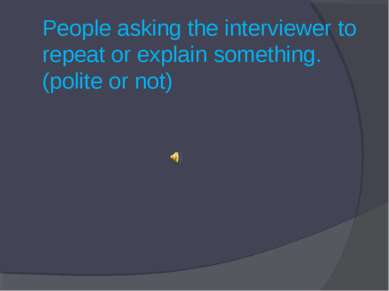 People asking the interviewer to repeat or explain something. (polite or not)