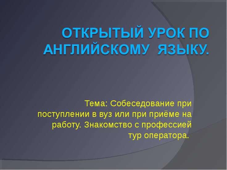 Тема: Собеседование при поступлении в вуз или при приёме на работу. Знакомств...