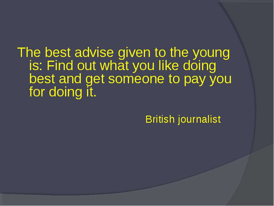 The best advise given to the young is: Find out what you like doing best and ...