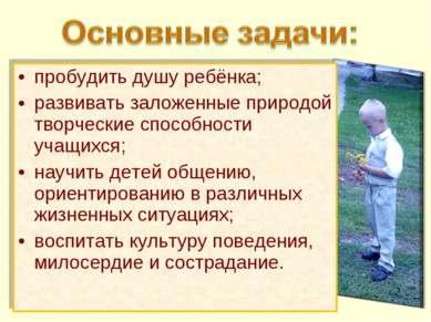 пробудить душу ребёнка; развивать заложенные природой творческие способности ...