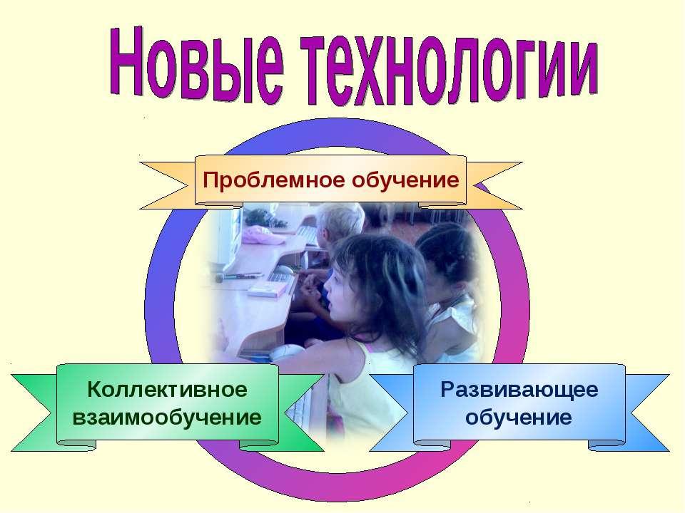 Развивающее обучение Коллективное взаимообучение Проблемное обучение