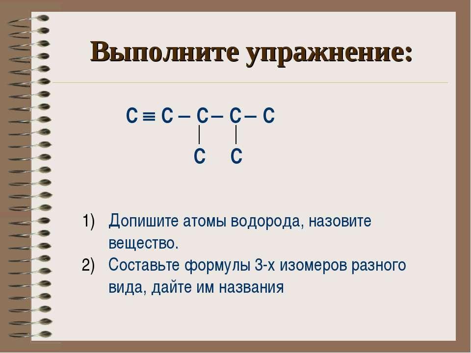 Выполните упражнение: С С С С С С С Допишите атомы водорода, назовите веществ...