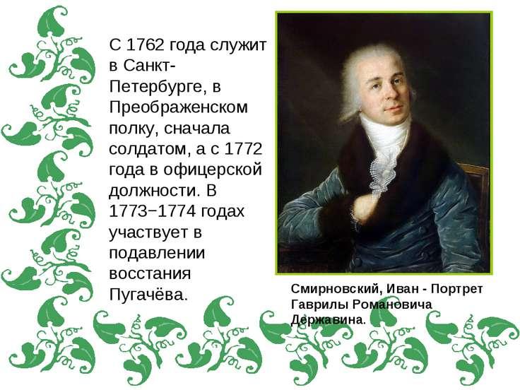С 1762 года служит в Санкт-Петербурге, в Преображенском полку, сначала солдат...