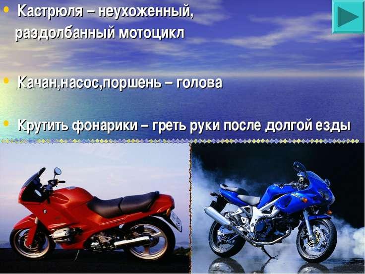 Кастрюля – неухоженный, раздолбанный мотоцикл Качан,насос,поршень – голова Кр...