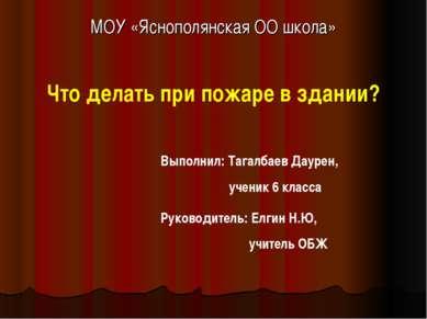 МОУ «Яснополянская ОО школа» Что делать при пожаре в здании? Выполнил: Тагалб...