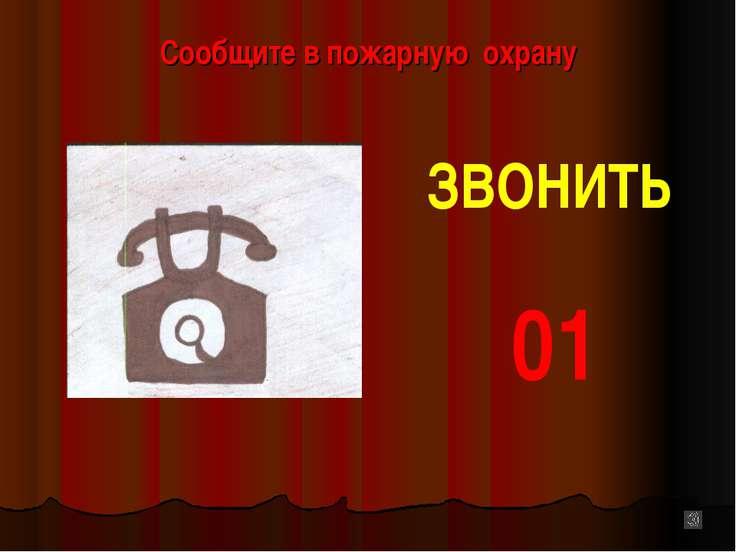 Сообщите в пожарную охрану ЗВОНИТЬ 01