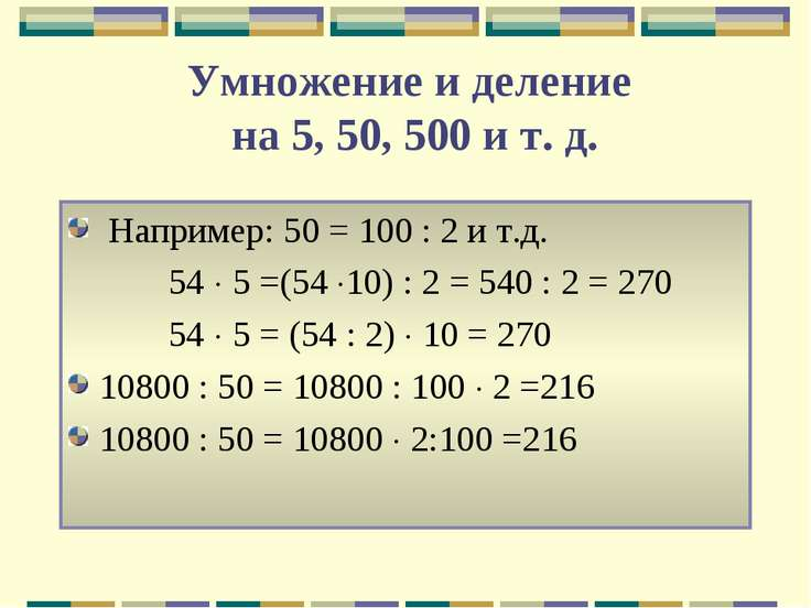 Умножение и деление на 5, 50, 500 и т. д. Например: 50 = 100 : 2 и т.д. 54 5 ...