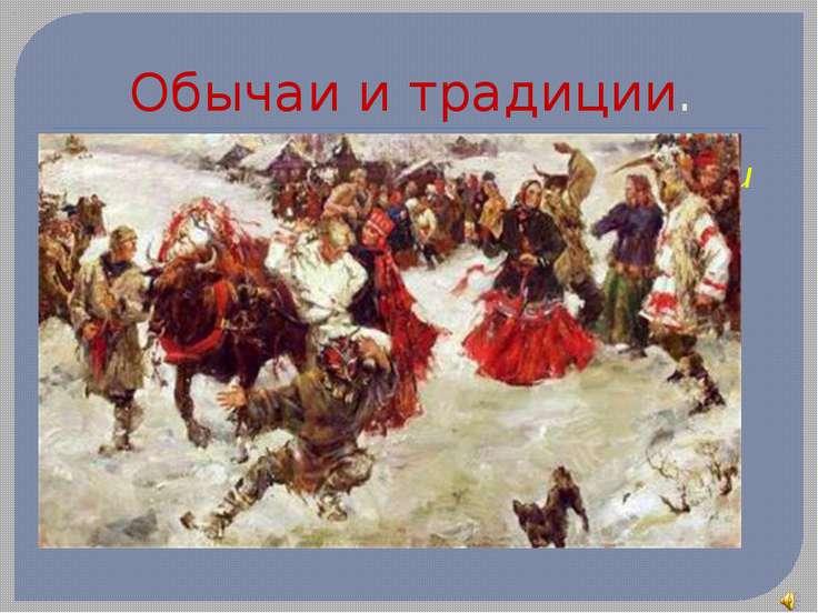 Обычаи и традиции. Важную роль в повседневной жизни играли обряды: песни, при...