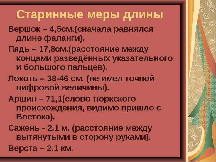 Старинные меры длины Вершок – 4,5см.(сначала равнялся длине фаланги). Пядь – ...