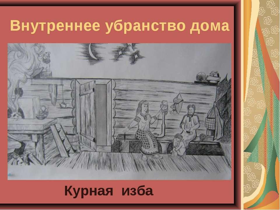 Внутреннее убранство дома Курная изба