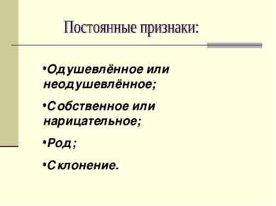 Одушевлённое или неодушевлённое; Собственное или нарицательное; Род; Склонение.