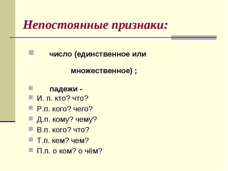 Непостоянные признаки: число (единственное или множественное) ; падежи - И. п...