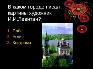 В каком городе писал картины художник И.И.Левитан? Плёс Углич Кострома