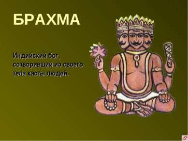 БРАХМА Индийский бог, сотворивший из своего тела касты людей.