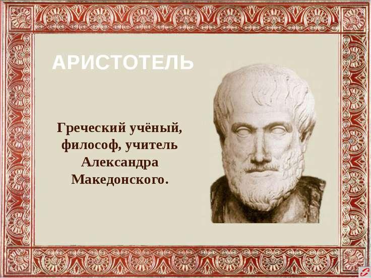 АРИСТОТЕЛЬ Греческий учёный, философ, учитель Александра Македонского.