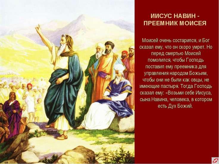 ИИСУС НАВИН - ПРЕЕМНИК МОИСЕЯ Моисей очень состарился, и Бог сказал ему, что ...