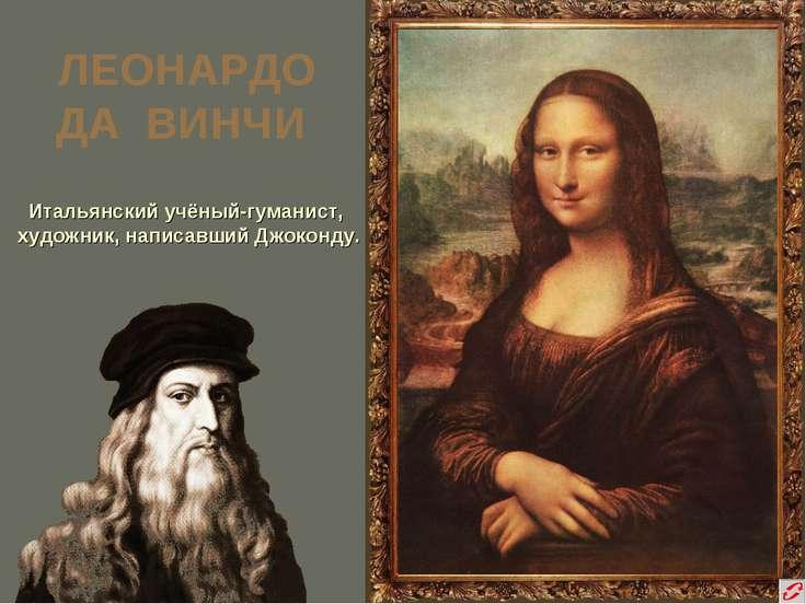 ЛЕОНАРДО ДА ВИНЧИ Итальянский учёный-гуманист, художник, написавший Джоконду.