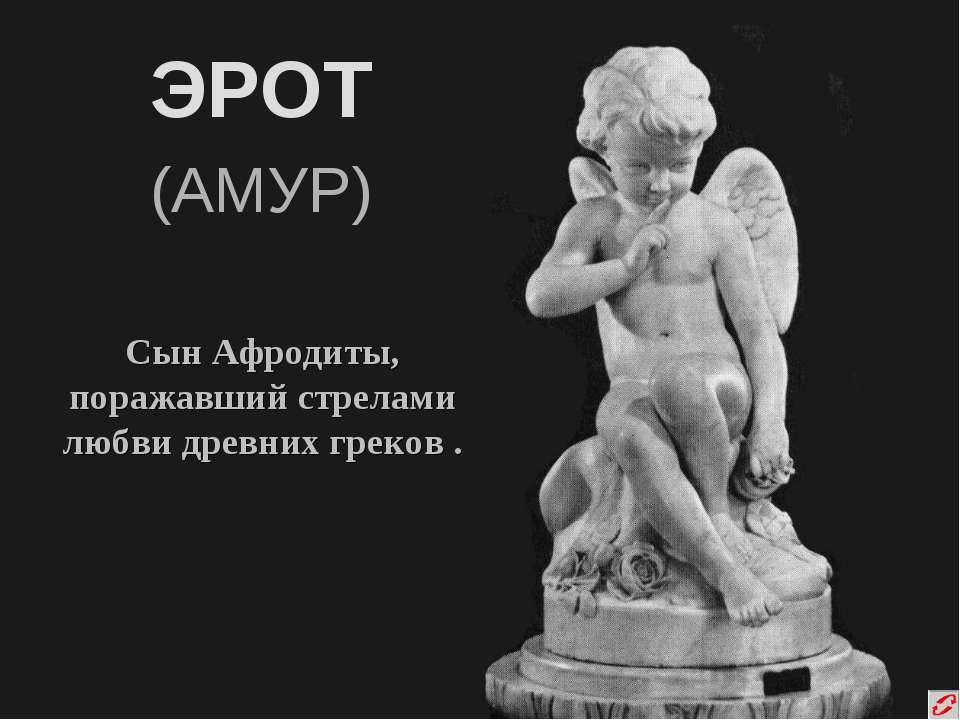 ЭРОТ (АМУР) Сын Афродиты, поражавший стрелами любви древних греков .